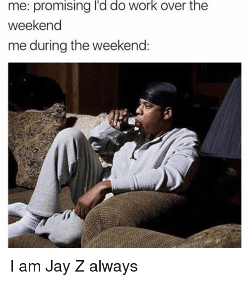 Jay, Jay Z, and Work: me: promising I'd do work over the  weekend  me during the weekend: I am Jay Z always