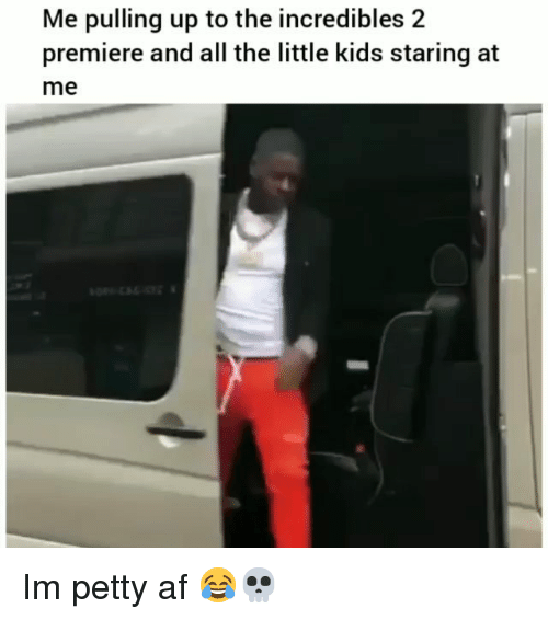 Af, Funny, and Petty: Me pulling up to the incredibles 2  premiere and all the little kids staring at  me Im petty af 😂💀
