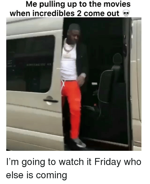 It Friday: Me pulling up to the movies  when incredibles 2 come out I'm going to watch it Friday who else is coming