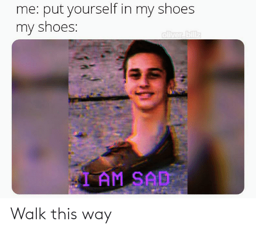 in-my-shoes: me: put yourself in my shoes  my shoes:  oliver billz  IAM SAD Walk this way