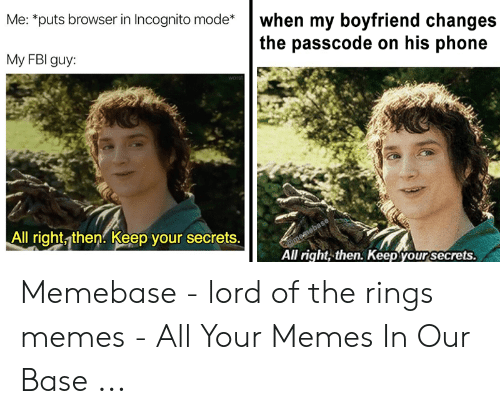 Funny Lord Of The Rings: Me: puts browser in Incognito mode*when my boyfriend changes  the passcode on his phone  My FBI guy:  All right then. Keep your secrets.  All right, then. Keep your secrets. Memebase - lord of the rings memes - All Your Memes In Our Base ...