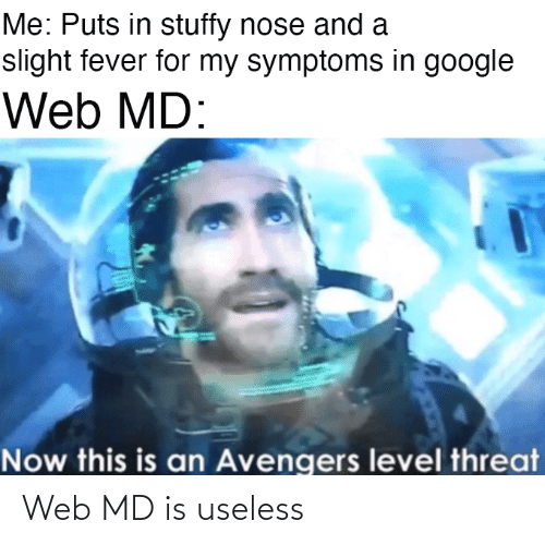 Web Md: Me: Puts in stuffy nose and a  slight fever for my symptoms in google  Web MD:  Now this is an Avengers level threat Web MD is useless