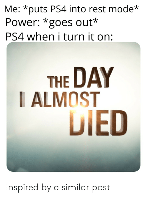 Almost Died: Me: *puts PS4 into rest mode  Power: *goes out*  PS4 when i turn it on:  THE DAY  I ALMOST  DIED Inspired by a similar post