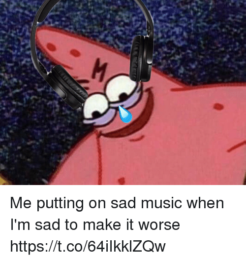 Music, Relatable, and Sad: Me putting on sad music when I'm sad to make it worse https://t.co/64iIkklZQw