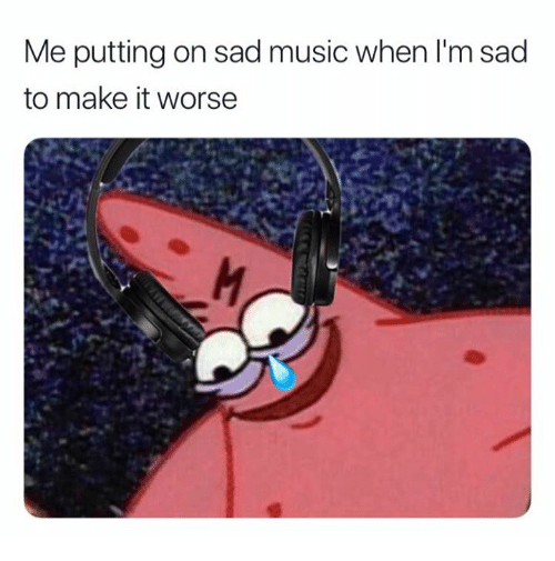 Music, Sad, and Make: Me putting on sad music when I'm sad  to make it worse
