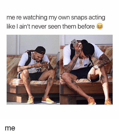 Girl Memes, Acting, and Never: me re watching my own snaps acting  like l ain't never seen them before me
