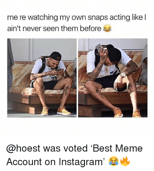 Instagram, Meme, and Acting: me re watching my own snaps acting like l  ain't never seen them before @hoest was voted 'Best Meme Account on Instagram' 😂🔥