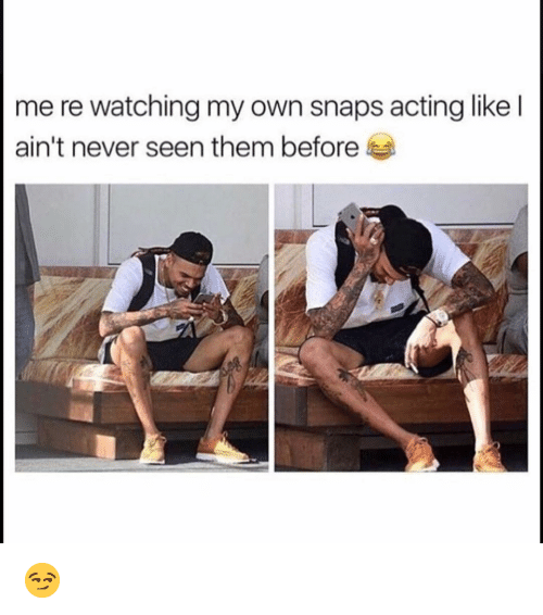 Funny, Acting, and Never: me re watching my own snaps acting like l  ain't never seen them before 😏