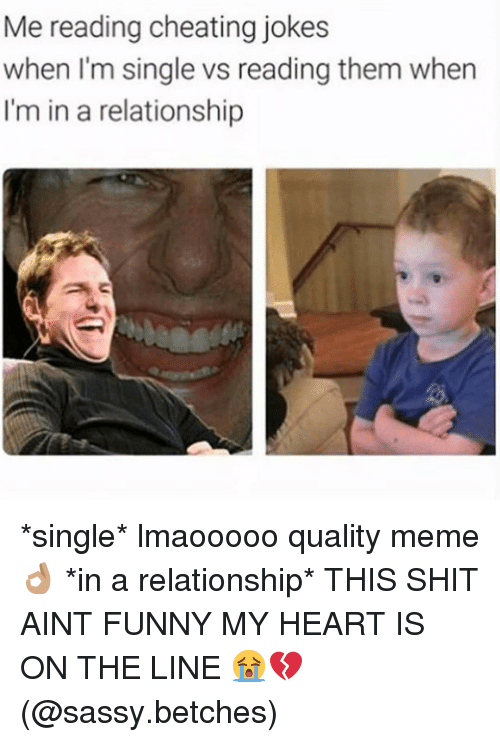 Quality Meme: Me reading cheating jokes  when I'm single vs reading them when  I'm in a relationship *single* lmaooooo quality meme 👌🏽 *in a relationship* THIS SHIT AINT FUNNY MY HEART IS ON THE LINE 😭💔 (@sassy.betches)