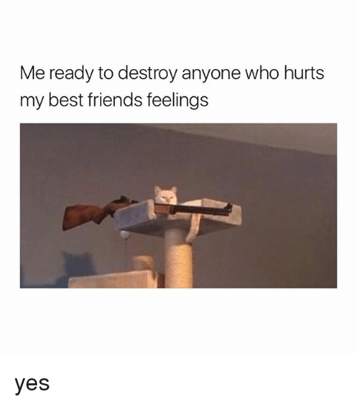 Friends, Best, and Girl Memes: Me ready to destroy anyone who hurts  my best friends feelings yes