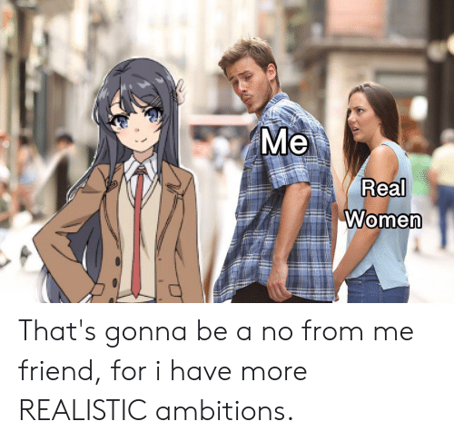 Anime, Women, and Friend: Me  Real  Women That's gonna be a no from me friend, for i have more REALISTIC ambitions.