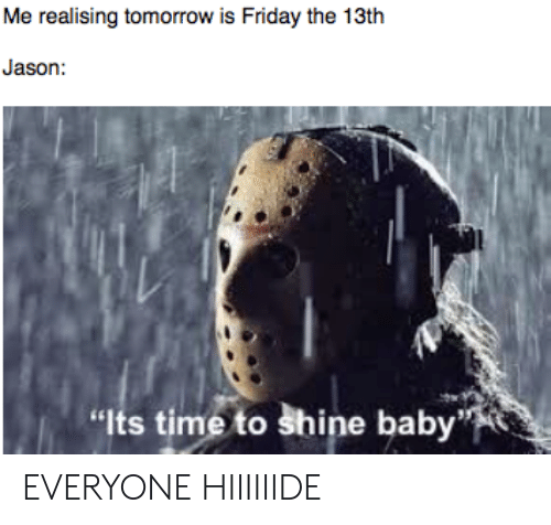 "Tomorrow Is Friday: Me realising tomorrow is Friday the 13th  Jason:  ""Its time to shine baby EVERYONE HIIIIIIDE"