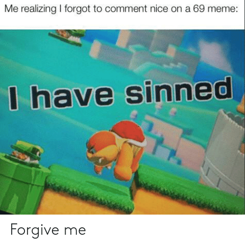 69 Meme: Me realizing I forgot to comment nice on a 69 meme:  I have sinned Forgive me