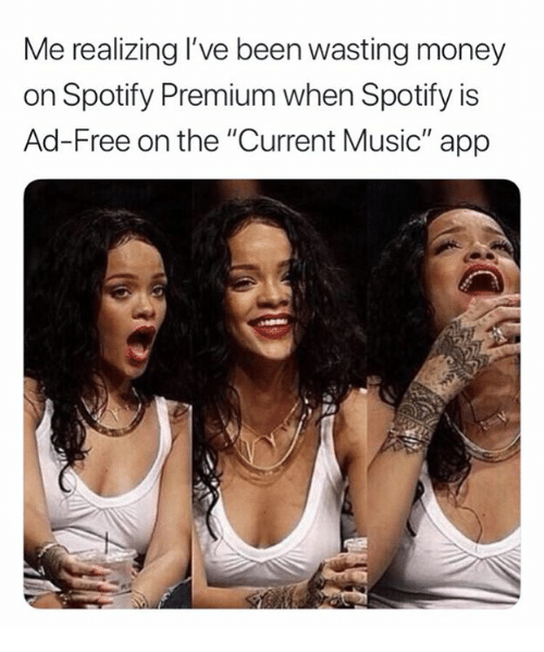 """Money, Music, and Spotify: Me realizing I've been wasting money  on Spotify Premium when Spotify is  Ad-Free on the """"Current Music"""" app"""