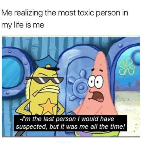Life, Time, and Humans of Tumblr: Me realizing the most toxic person in  my life is me  -I'm the last person I would have  suspected, but it was me all the time!