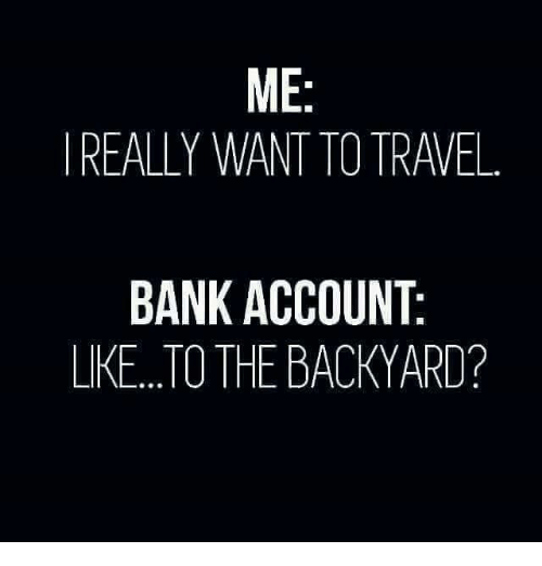 Image result for i want to travel the world. bank account are you kidding me meme