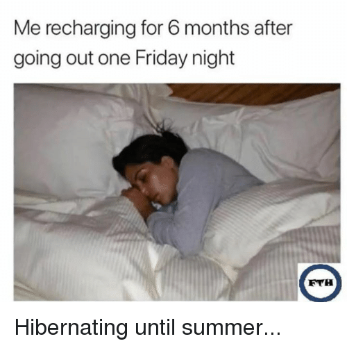 Dank, Friday, and Summer: Me recharging for 6 months after  going out one Friday night  FYH Hibernating until summer...