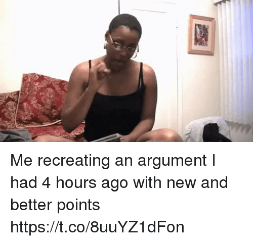Funny, New, and Argument: Me recreating an argument I had 4 hours ago with new and better points https://t.co/8uuYZ1dFon
