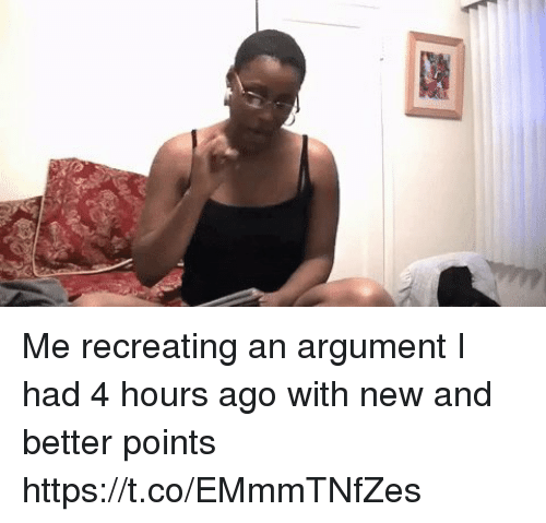 Relatable, New, and Argument: Me recreating an argument I had 4 hours ago with new and better points https://t.co/EMmmTNfZes