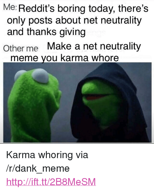 """thanks giving: Me: Reddit's boring today, there's  only posts about net neutrality  and thanks giving  Other me Make a net neutrality  meme you karma whore <p>Karma whoring via /r/dank_meme <a href=""""http://ift.tt/2B8MeSM"""">http://ift.tt/2B8MeSM</a></p>"""