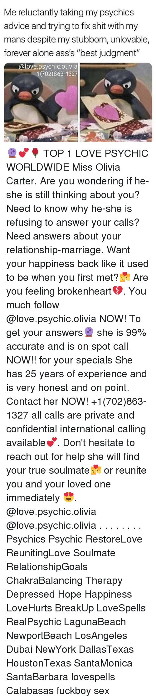 """brokenheart: Me reluctantly taking my psychics  advice and trying to fix shit with my  mans despite my stubborn, unlovable,  forever alone ass's """"best judgment""""  @love.psychic.olivia  1(702)863-1327 🔮💕🌹 TOP 1 LOVE PSYCHIC WORLDWIDE Miss Olivia Carter. Are you wondering if he-she is still thinking about you? Need to know why he-she is refusing to answer your calls? Need answers about your relationship-marriage. Want your happiness back like it used to be when you first met?💏 Are you feeling brokenheart💔. You much follow @love.psychic.olivia NOW! To get your answers🔮 she is 99% accurate and is on spot call NOW!! for your specials She has 25 years of experience and is very honest and on point. Contact her NOW! +1(702)863-1327 all calls are private and confidential international calling available💕. Don't hesitate to reach out for help she will find your true soulmate💏 or reunite you and your loved one immediately 😍. @love.psychic.olivia @love.psychic.olivia . . . . . . . . Psychics Psychic RestoreLove ReunitingLove Soulmate RelationshipGoals ChakraBalancing Therapy Depressed Hope Happiness LoveHurts BreakUp LoveSpells RealPsychic LagunaBeach NewportBeach LosAngeles Dubai NewYork DallasTexas HoustonTexas SantaMonica SantaBarbara lovespells Calabasas fuckboy sex"""