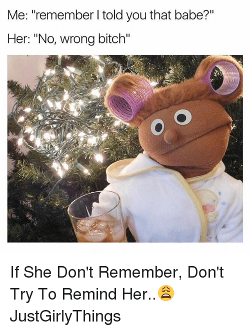 """Remindes: Me: """"remember I told you that babe?""""  Her: """"No, wrong bitch"""" If She Don't Remember, Don't Try To Remind Her..😩 JustGirlyThings"""