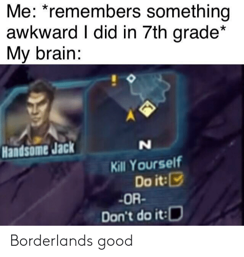 kill yourself: Me: *remembers something  awkward I did in 7th grade*  My brain:  Handsome Jack  N  Kill Yourself  Do it:  OR-  Don't do it: Borderlands good