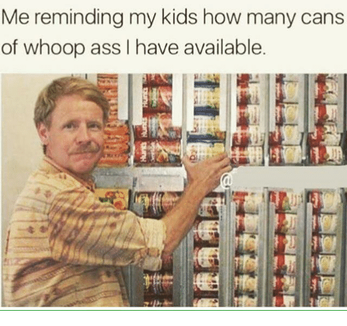 Whoop Ass: Me reminding my kids how many cans  of whoop ass I have available