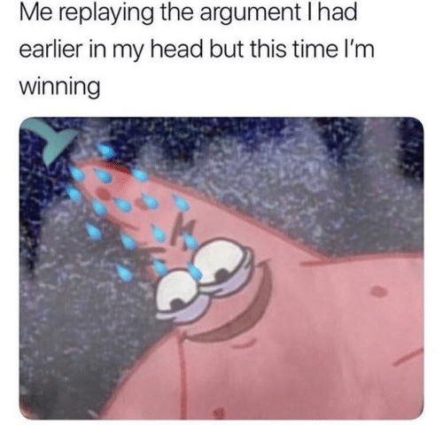 argument: Me replaying the argument I had  earlier in my head but this time l'm  winning