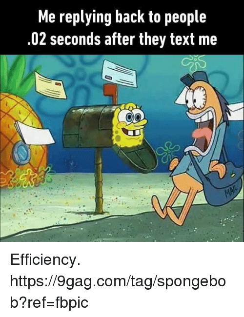 9gag, Dank, and SpongeBob: Me replying back to people  .02 seconds after they text me Efficiency.  https://9gag.com/tag/spongebob?ref=fbpic