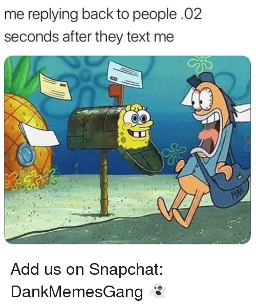 Memes, Snapchat, and Text: me replying back to people.02  seconds after they text me Add us on Snapchat: DankMemesGang 👻