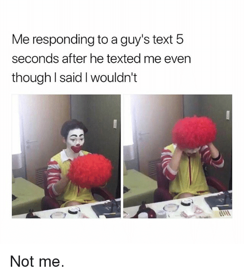 Memes, Text, and 🤖: Me responding to a guy's text 5  seconds after he texted me even  though l said I wouldn't Not me.
