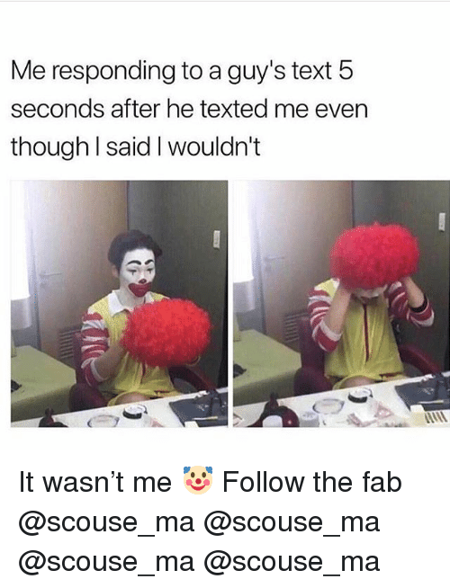 Memes, Text, and 🤖: Me responding to a guy's text 5  seconds after he texted me even  though l said I wouldn't It wasn't me 🤡 Follow the fab @scouse_ma @scouse_ma @scouse_ma @scouse_ma