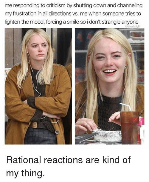 lightening: me responding to criticism by shutting down and channeling  my frustration in all directions vs. me when someone tries to  lighten the mood, forcing a smile so i don't strangle anyone  @thedailylit Rational reactions are kind of my thing.