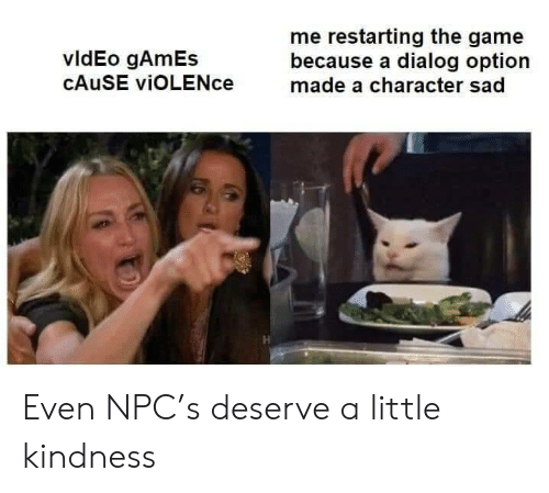 npc: me restarting the game  because a dialog option  made a character sad  vldEo gAmEs  CAUSE viOLENce Even NPC's deserve a little kindness