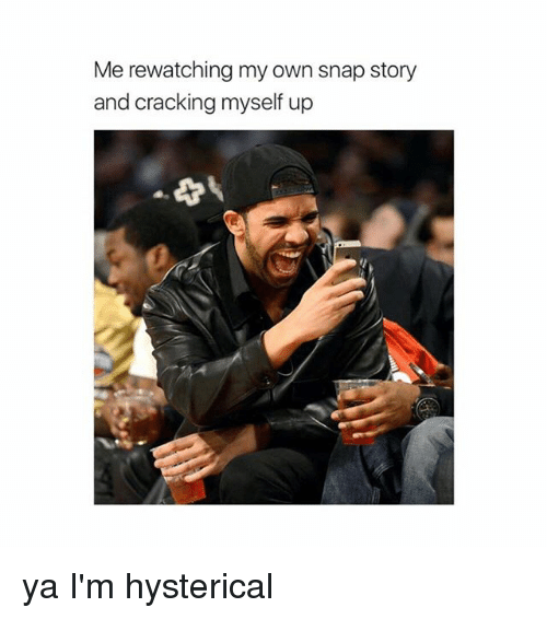 Girl Memes, Snap, and Ims: Me rewatching my own snap story  and cracking myself up ya I'm hysterical