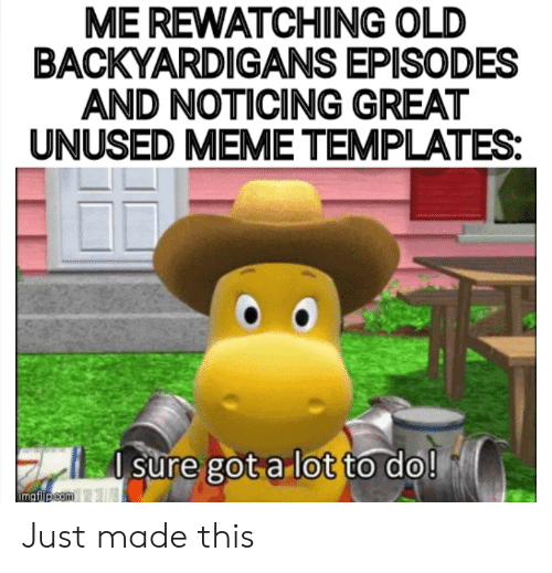 backyardigans: ME REWATCHING OLD  BACKYARDIGANS EPISODES  AND NOTICING GREAT  UNUSED MEME TEMPLATES:  do!  sure got a lot to  imgflip com Just made this
