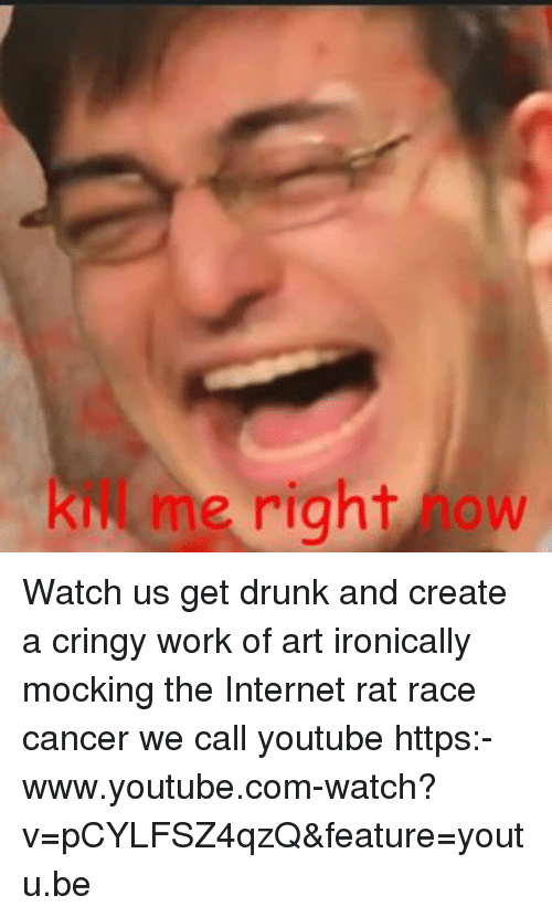 Dank Memes: me right ow Watch us get drunk and create a cringy work of art ironically mocking the Internet rat race cancer we call youtube https:-www.youtube.com-watch?v=pCYLFSZ4qzQ&feature=youtu.be