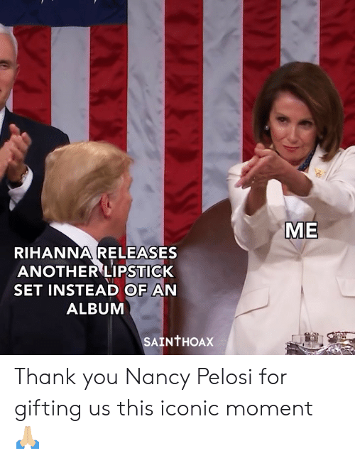 Rihanna: ME  RIHANNA RELEASES  ANOTHER LIPSTICK  SET INSTEAD OF AN  ALBUM  SAINTHOAX Thank you Nancy Pelosi for gifting us this iconic moment 🙏🏼