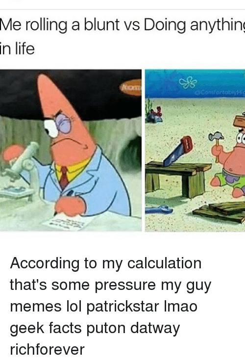 Patrickstar: Me rolling a blunt vs Doing anythin  in  life  ecomfortobiyHig According to my calculation that's some pressure my guy memes lol patrickstar lmao geek facts puton datway richforever