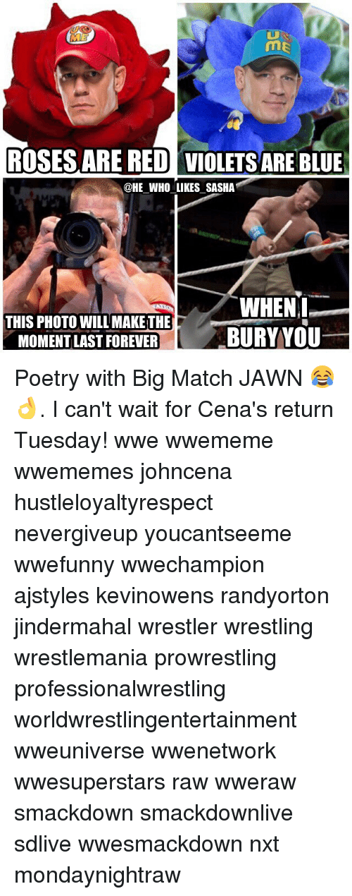 Memes, Wrestling, and World Wrestling Entertainment: me  ROSESARE RED VIOLETS ARE BLUE  HE WHO LIKES SASHA  THIS PHOTO WILL MAKETHE  MOMENT LAST FOREVER  WHEN  BURYYOU Poetry with Big Match JAWN 😂👌. I can't wait for Cena's return Tuesday! wwe wwememe wwememes johncena hustleloyaltyrespect nevergiveup youcantseeme wwefunny wwechampion ajstyles kevinowens randyorton jindermahal wrestler wrestling wrestlemania prowrestling professionalwrestling worldwrestlingentertainment wweuniverse wwenetwork wwesuperstars raw wweraw smackdown smackdownlive sdlive wwesmackdown nxt mondaynightraw