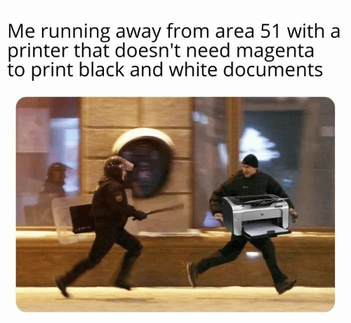 printer: Me running away from area 51 with a  printer that doesn't need magenta  to print black and white documents