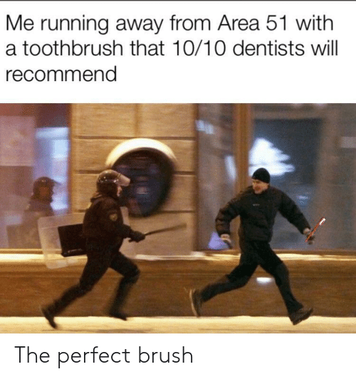 Toothbrush: Me running away from Area 51 with  a toothbrush that 10/10 dentists will  recommend The perfect brush