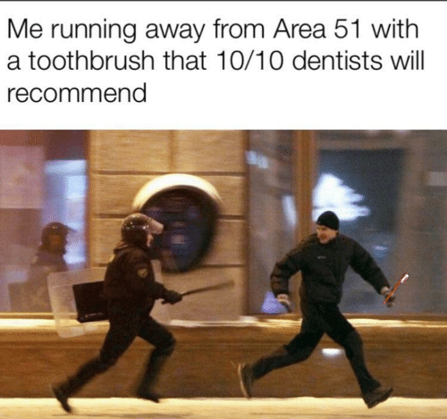 running away: Me running away from Area 51 with  a toothbrush that 10/10 dentists will  recommend