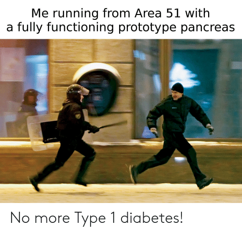 Type-1 Diabetes: Me running from Area 51 with  a fully functioning prototype pancreas No more Type 1 diabetes!