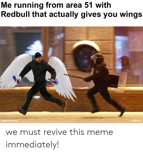 Revive: Me running from area 51 with  Redbull that actually gives you wings  r/dankmemes  /JKdoe we must revive this meme immediately!