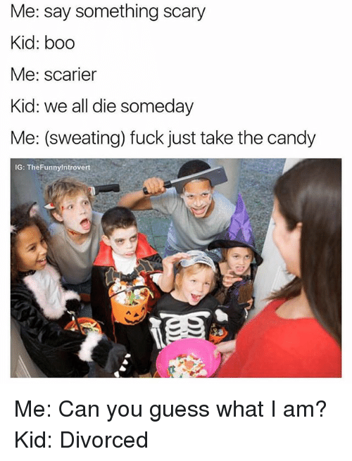 booed: Me: say something scary  Kid: boo  Me: scarier  Kid: we all die someday  Me: (sweating) fuck just take the candy  IG: TheFunnylntrovert Me: Can you guess what I am? Kid: Divorced