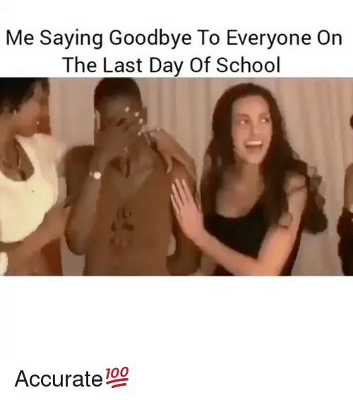 Last Day Of School: Me Saying Goodbye To Everyone On  The Last Day Of School Accurate💯