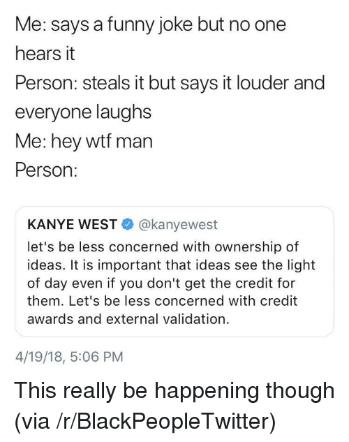 See The Light: Me: says a funny joke but no one  hears it  Person: steals it but says it louder and  everyone laughs  Me: hey wtf man  Person:  KANYE WEST@kanyewest  let's be less concerned with ownership of  ideas. It is important that ideas see the light  of day even if you don't get the credit for  them. Let's be less concerned with credit  awards and external validation.  4/19/18, 5:06 PM <p>This really be happening though (via /r/BlackPeopleTwitter)</p>