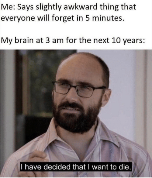 i want to die: Me: Says slightly awkward thing that  everyone will forget in 5 minutes.  My brain at 3 am for the next 10 years:  I have decided that I want to die.